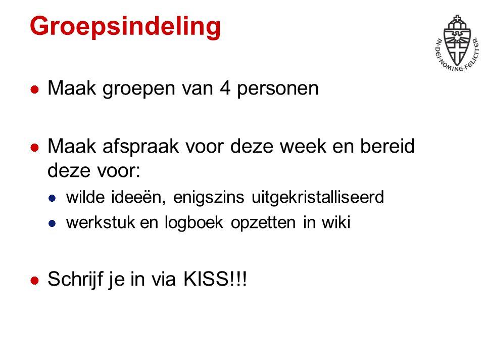 Groepsindeling Maak groepen van 4 personen Maak afspraak voor deze week en bereid deze voor: wilde ideeën, enigszins uitgekristalliseerd werkstuk en logboek opzetten in wiki Schrijf je in via KISS!!!