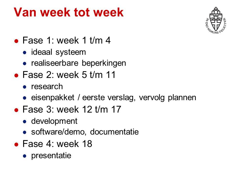 Van week tot week Fase 1: week 1 t/m 4 ideaal systeem realiseerbare beperkingen Fase 2: week 5 t/m 11 research eisenpakket / eerste verslag, vervolg p