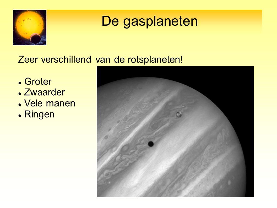 De gasplaneten Zeer verschillend van de rotsplaneten! Groter Zwaarder Vele manen Ringen