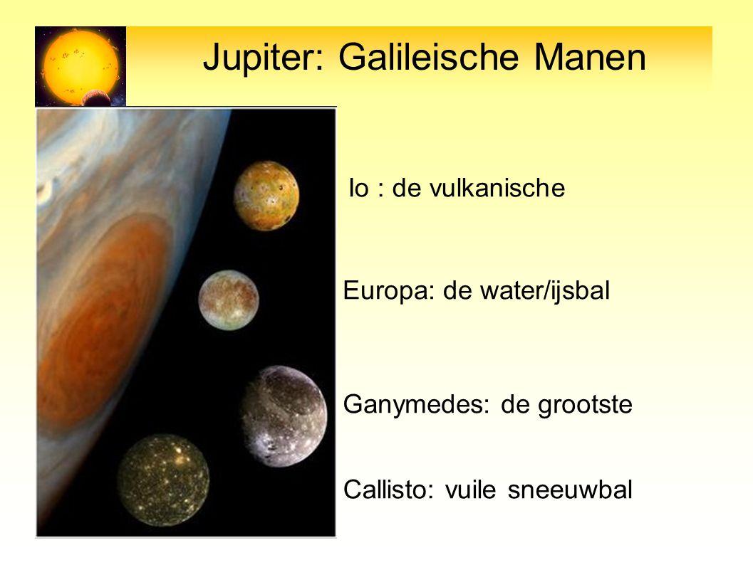Jupiter: Galileische Manen Io : de vulkanische Europa: de water/ijsbal Ganymedes: de grootste Callisto: vuile sneeuwbal