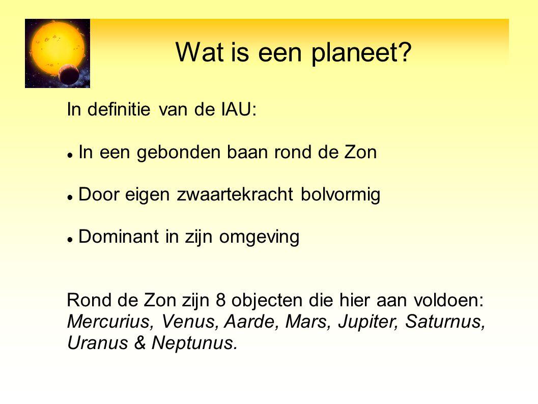 Wat is een planeet? In definitie van de IAU: In een gebonden baan rond de Zon Door eigen zwaartekracht bolvormig Dominant in zijn omgeving Rond de Zon