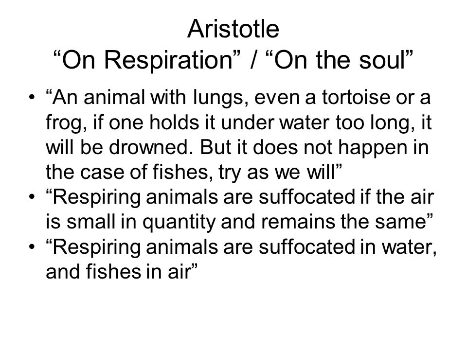 "Aristotle ""On Respiration"" / ""On the soul"" ""An animal with lungs, even a tortoise or a frog, if one holds it under water too long, it will be drowned."