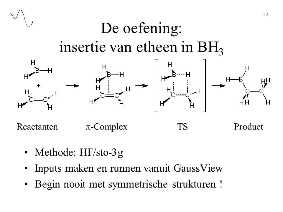 12 De oefening: insertie van etheen in BH 3 Methode: HF/sto-3g Inputs maken en runnen vanuit GaussView Begin nooit met symmetrische strukturen ! React