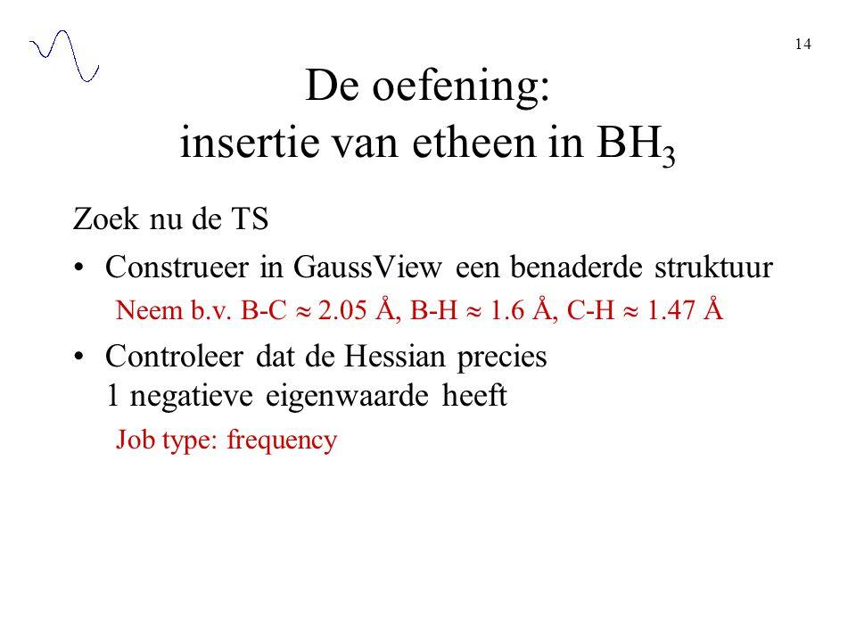14 De oefening: insertie van etheen in BH 3 Zoek nu de TS Construeer in GaussView een benaderde struktuur Neem b.v. B-C  2.05 Å, B-H  1.6 Å, C-H  1