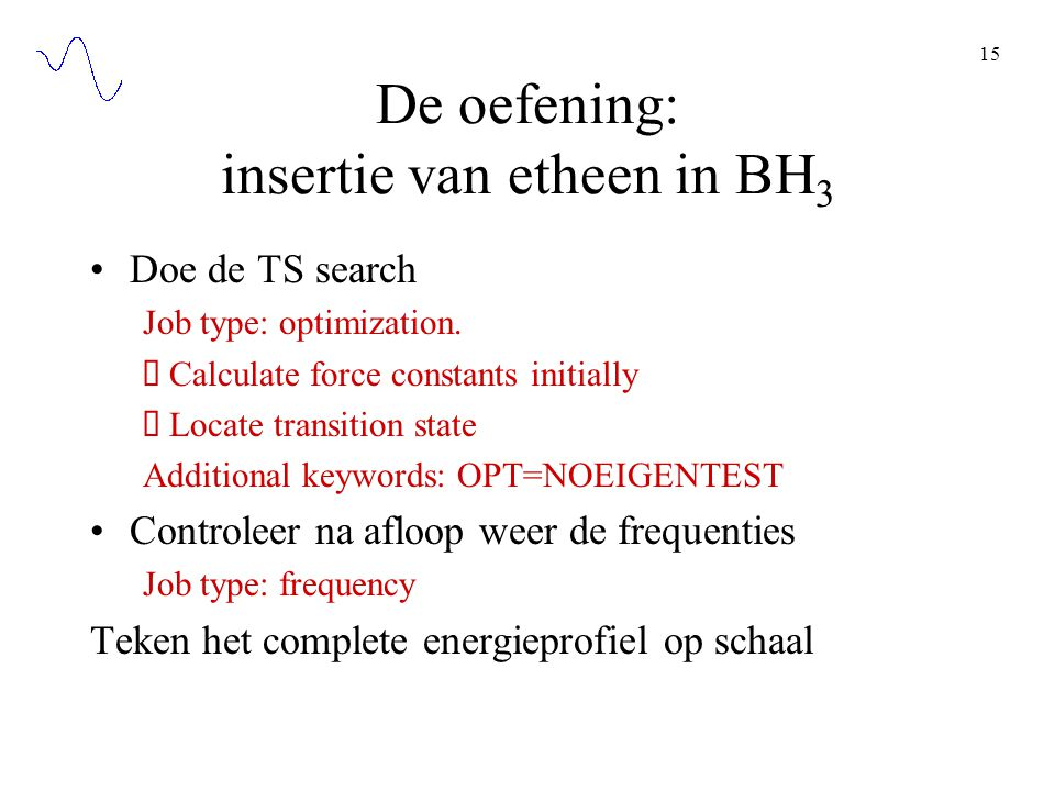 15 De oefening: insertie van etheen in BH 3 Doe de TS search Job type: optimization.