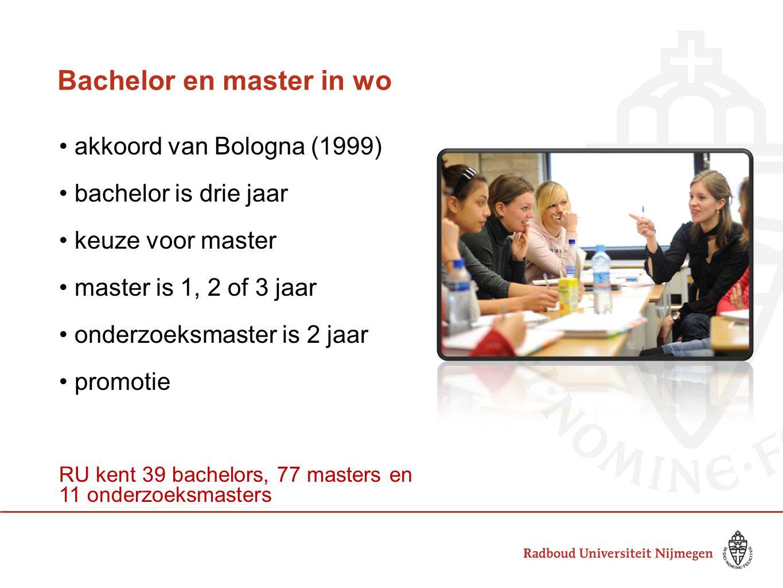 Bachelor en master in wo akkoord van Bologna (1999) bachelor is drie jaar keuze voor master master is 1, 2 of 3 jaar onderzoeksmaster is 2 jaar promotie RU kent 39 bachelors, 77 masters en 11 onderzoeksmasters