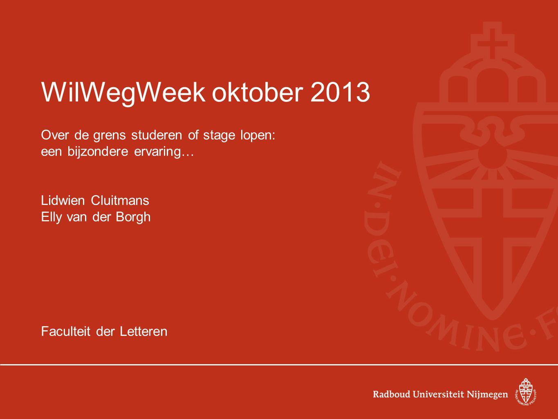 WilWegWeek oktober 2013 Over de grens studeren of stage lopen: een bijzondere ervaring… Lidwien Cluitmans Elly van der Borgh Faculteit der Letteren
