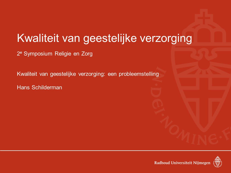 Kwaliteit van geestelijke verzorging 2 e Symposium Religie en Zorg Kwaliteit van geestelijke verzorging: een probleemstelling Hans Schilderman