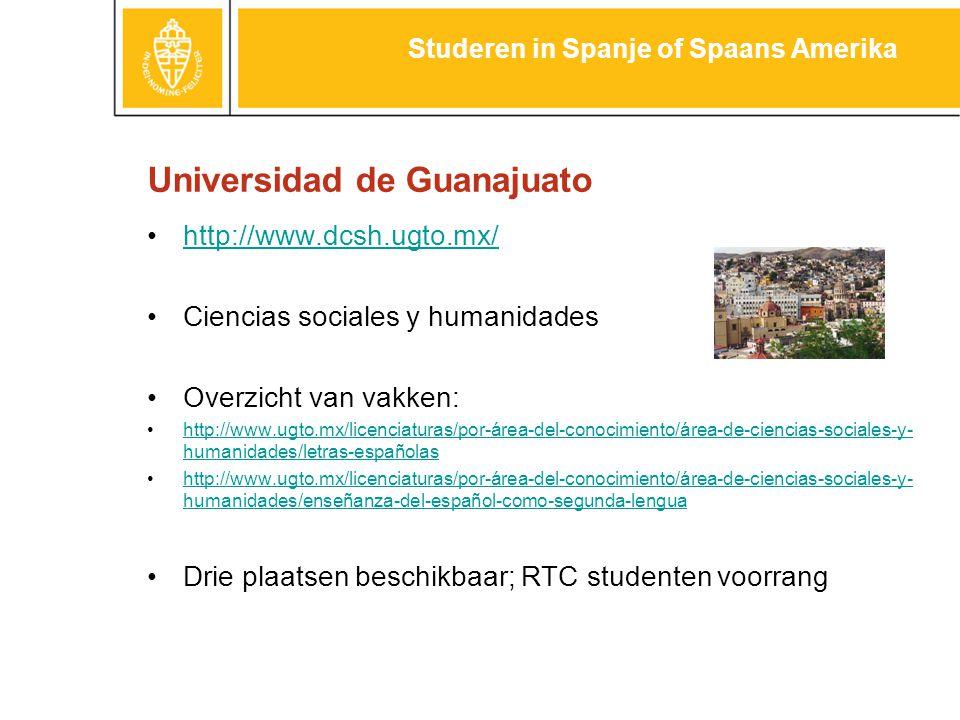 Universidad de Guanajuato http://www.dcsh.ugto.mx/ Ciencias sociales y humanidades Overzicht van vakken: http://www.ugto.mx/licenciaturas/por-área-del-conocimiento/área-de-ciencias-sociales-y- humanidades/letras-españolashttp://www.ugto.mx/licenciaturas/por-área-del-conocimiento/área-de-ciencias-sociales-y- humanidades/letras-españolas http://www.ugto.mx/licenciaturas/por-área-del-conocimiento/área-de-ciencias-sociales-y- humanidades/enseñanza-del-español-como-segunda-lenguahttp://www.ugto.mx/licenciaturas/por-área-del-conocimiento/área-de-ciencias-sociales-y- humanidades/enseñanza-del-español-como-segunda-lengua Drie plaatsen beschikbaar; RTC studenten voorrang Studeren in Spanje of Spaans Amerika