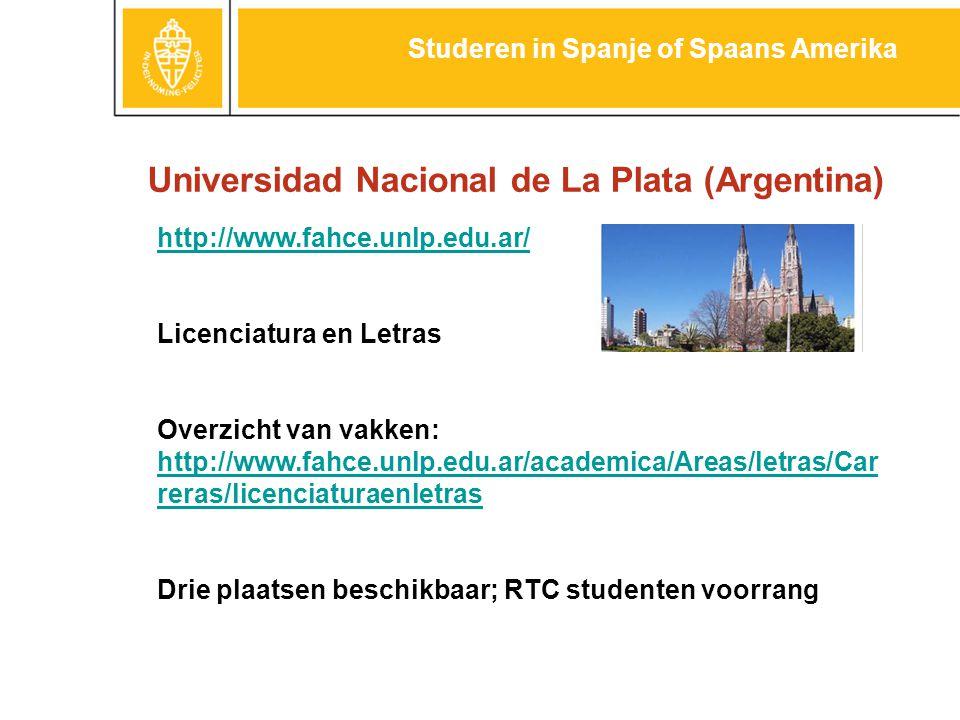 Universidad Nacional de La Plata (Argentina) Studeren in Spanje of Spaans Amerika http://www.fahce.unlp.edu.ar/ Licenciatura en Letras Overzicht van vakken: http://www.fahce.unlp.edu.ar/academica/Areas/letras/Car reras/licenciaturaenletras Drie plaatsen beschikbaar; RTC studenten voorrang
