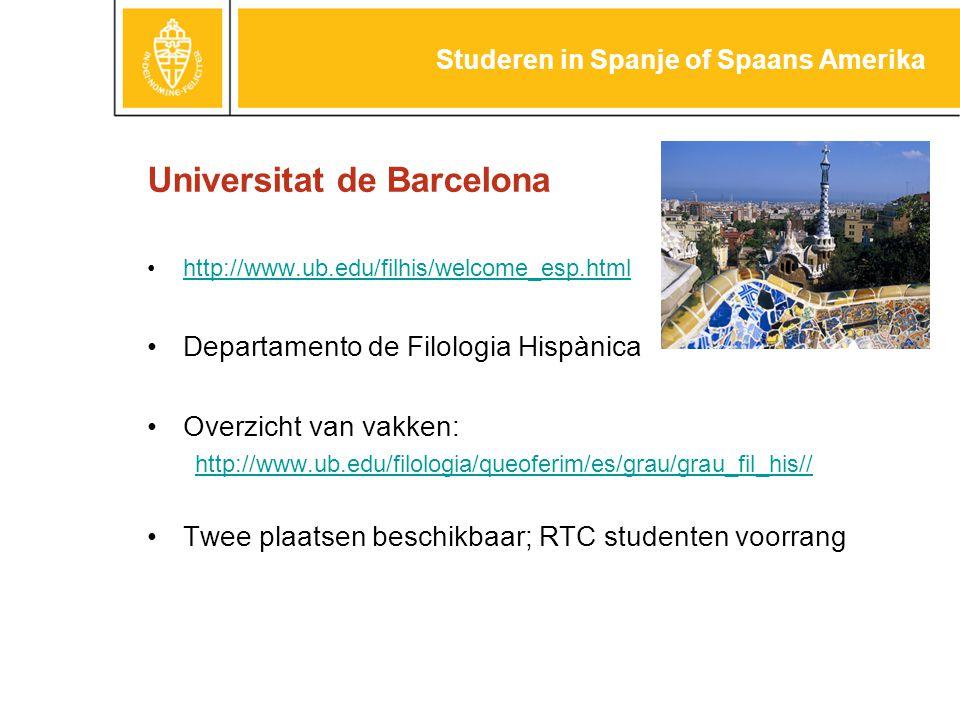 Universitat de Barcelona http://www.ub.edu/filhis/welcome_esp.html Departamento de Filologia Hispànica Overzicht van vakken: http://www.ub.edu/filologia/queoferim/es/grau/grau_fil_his// Twee plaatsen beschikbaar; RTC studenten voorrang Studeren in Spanje of Spaans Amerika