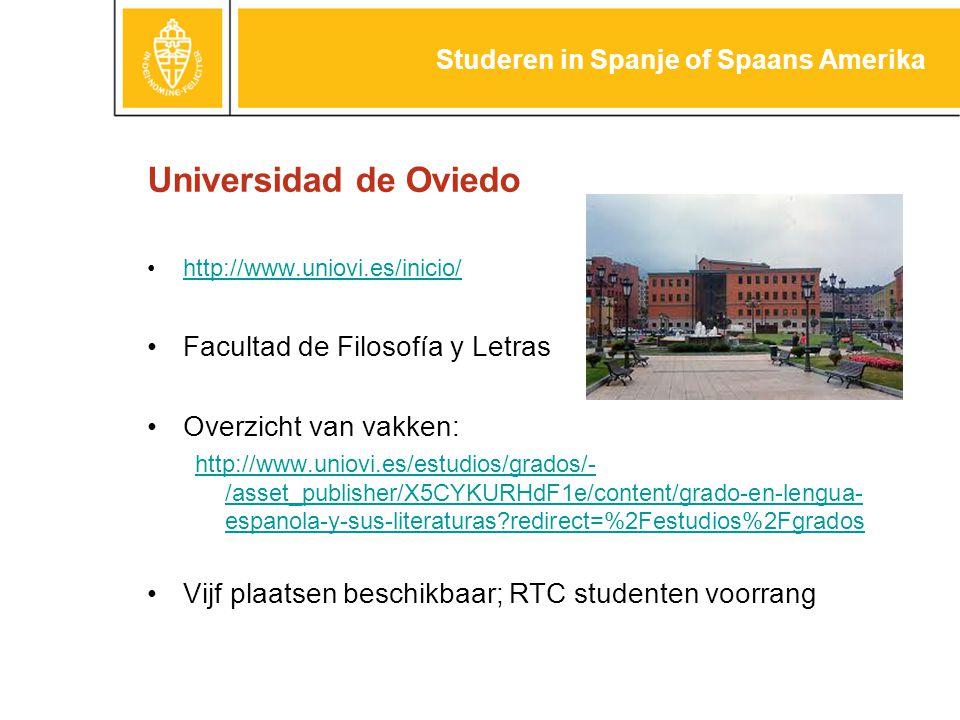 Universidad de Oviedo http://www.uniovi.es/inicio/ Facultad de Filosofía y Letras Overzicht van vakken: http://www.uniovi.es/estudios/grados/- /asset_publisher/X5CYKURHdF1e/content/grado-en-lengua- espanola-y-sus-literaturas?redirect=%2Festudios%2Fgrados Vijf plaatsen beschikbaar; RTC studenten voorrang Studeren in Spanje of Spaans Amerika