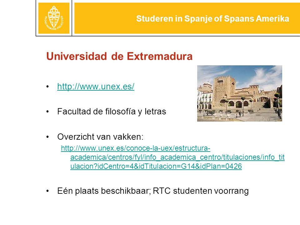 Universidad de Extremadura http://www.unex.es/ Facultad de filosofía y letras Overzicht van vakken: http://www.unex.es/conoce-la-uex/estructura- academica/centros/fyl/info_academica_centro/titulaciones/info_tit ulacion?idCentro=4&idTitulacion=G14&idPlan=0426 Eén plaats beschikbaar; RTC studenten voorrang Studeren in Spanje of Spaans Amerika