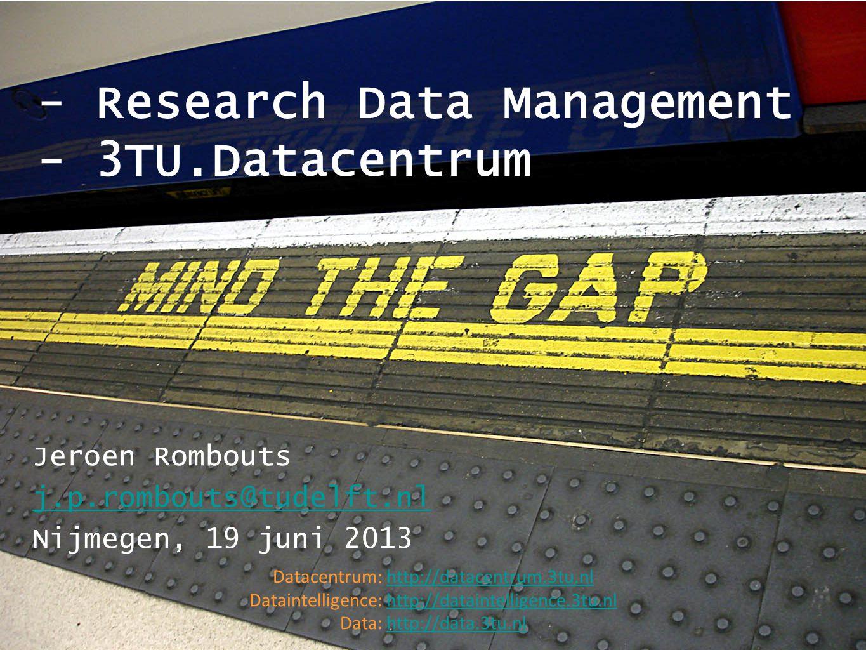 - Research Data Management - 3TU.Datacentrum Jeroen Rombouts j.p.rombouts@tudelft.nl Nijmegen, 19 juni 2013 Datacentrum: http://datacentrum.3tu.nlhttp://datacentrum.3tu.nl Dataintelligence: http://dataintelligence.3tu.nlhttp://dataintelligence.3tu.nl Data: http://data.3tu.nlhttp://data.3tu.nl