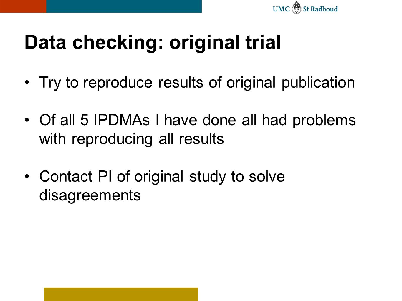Data checking: original trial Try to reproduce results of original publication Of all 5 IPDMAs I have done all had problems with reproducing all resul