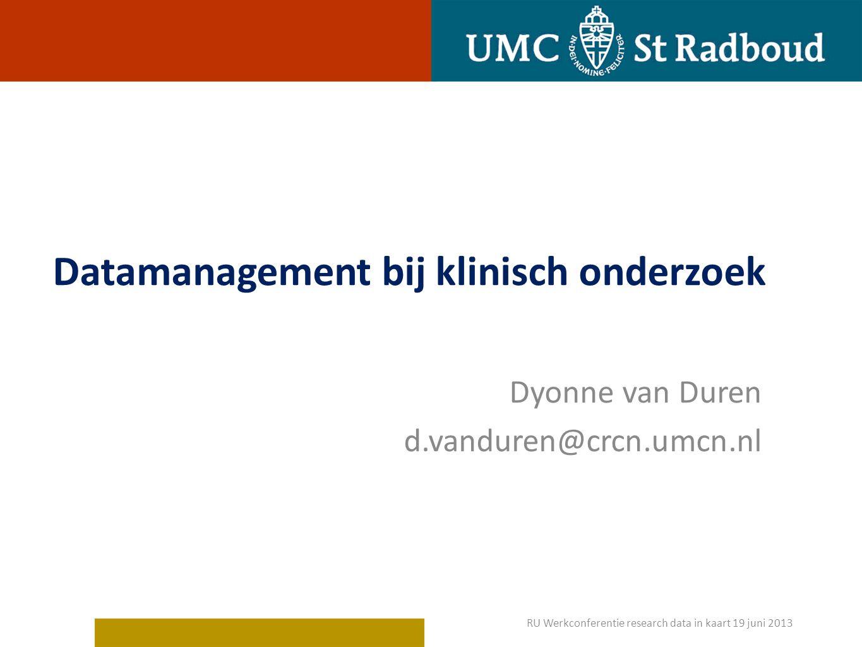 Datamanagement bij klinisch onderzoek Dyonne van Duren d.vanduren@crcn.umcn.nl RU Werkconferentie research data in kaart 19 juni 2013