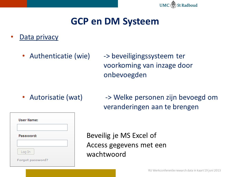 GCP en DM Systeem Data privacy Authenticatie (wie)-> beveiligingssysteem ter voorkoming van inzage door onbevoegden Autorisatie (wat) -> Welke personen zijn bevoegd om veranderingen aan te brengen Beveilig je MS Excel of Access gegevens met een wachtwoord RU Werkconferentie research data in kaart 19 juni 2013