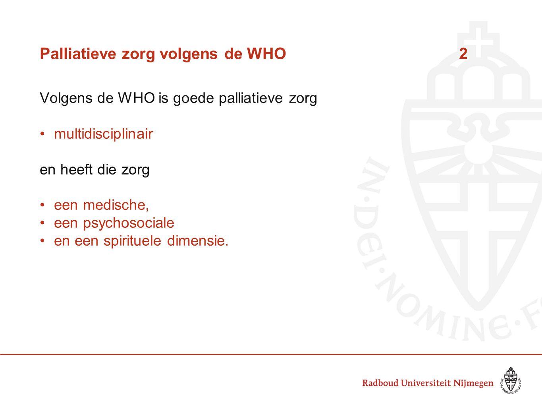 Palliatieve zorg volgens de WHO 2 Volgens de WHO is goede palliatieve zorg multidisciplinair en heeft die zorg een medische, een psychosociale en een spirituele dimensie.