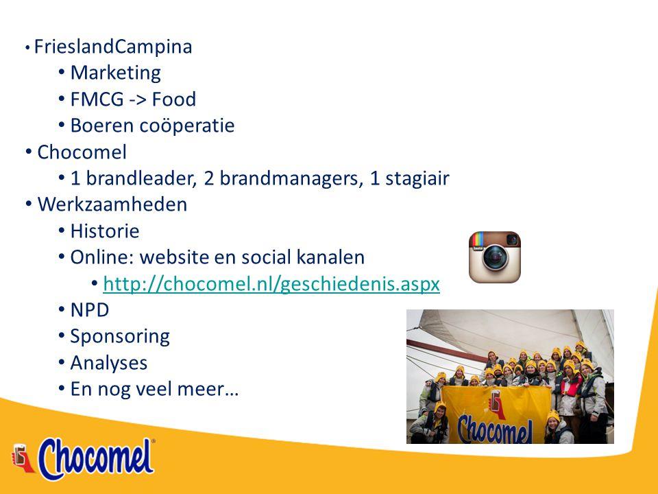 FrieslandCampina Marketing FMCG -> Food Boeren coöperatie Chocomel 1 brandleader, 2 brandmanagers, 1 stagiair Werkzaamheden Historie Online: website e
