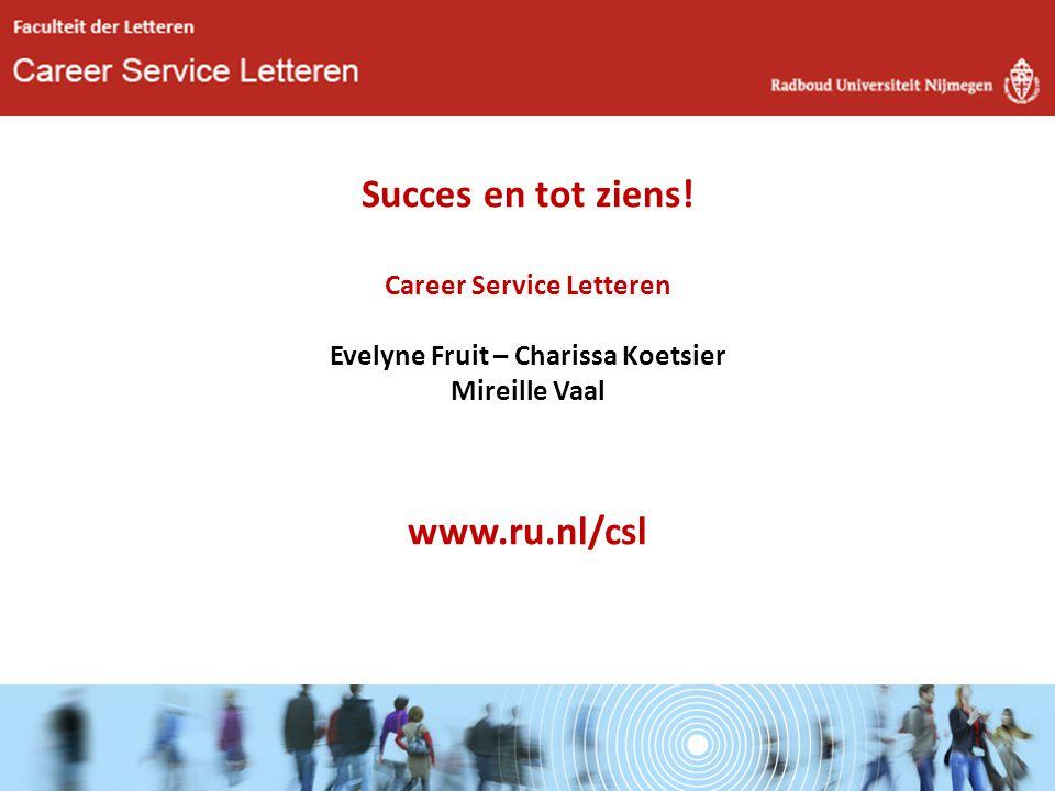 Succes en tot ziens! Career Service Letteren Evelyne Fruit – Charissa Koetsier Mireille Vaal www.ru.nl/csl