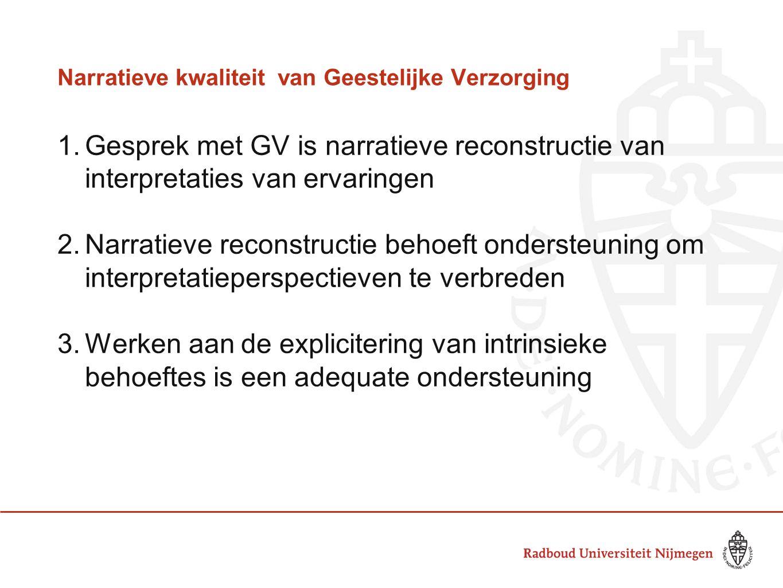 Narratieve kwaliteitvan Geestelijke Verzorging 1.Gesprek met GV is narratieve reconstructie van interpretaties van ervaringen 2.Narratieve reconstructie behoeft ondersteuning om interpretatieperspectieven te verbreden 3.Werken aan de explicitering van intrinsieke behoeftes is een adequate ondersteuning