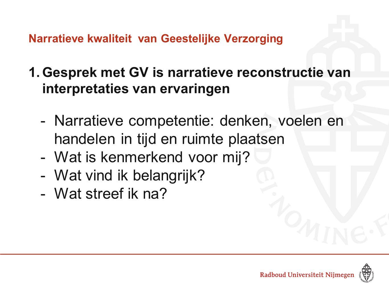 Narratieve kwaliteitvan Geestelijke Verzorging 1.Gesprek met GV is narratieve reconstructie van interpretaties van ervaringen -Narratieve competentie: