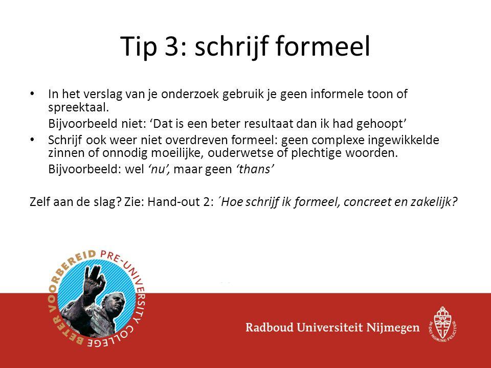 Tip 3: schrijf formeel In het verslag van je onderzoek gebruik je geen informele toon of spreektaal.