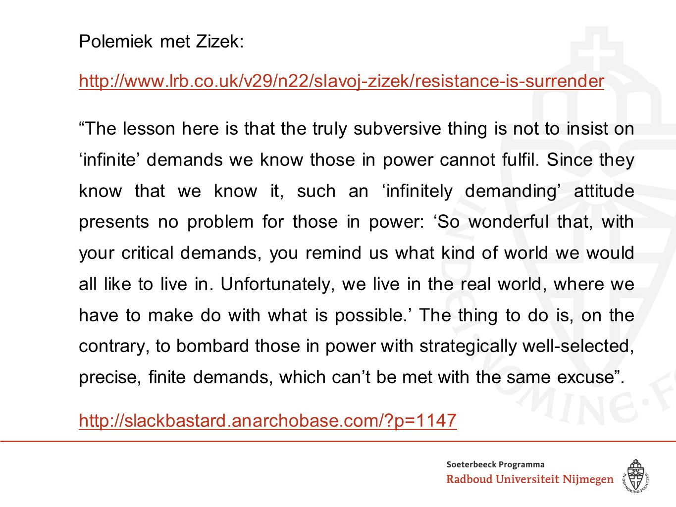 Polemiek met Zizek: http://www.lrb.co.uk/v29/n22/slavoj-zizek/resistance-is-surrender The lesson here is that the truly subversive thing is not to insist on 'infinite' demands we know those in power cannot fulfil.