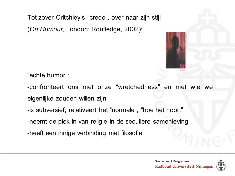 Tot zover Critchley's credo , over naar zijn stijl (On Humour, London: Routledge, 2002): echte humor : -confronteert ons met onze wretchedness en met wie we eigenlijke zouden willen zijn -is subversief; relativeert het normale , hoe het hoort -neemt de plek in van religie in de seculiere samenleving -heeft een innige verbinding met filosofie