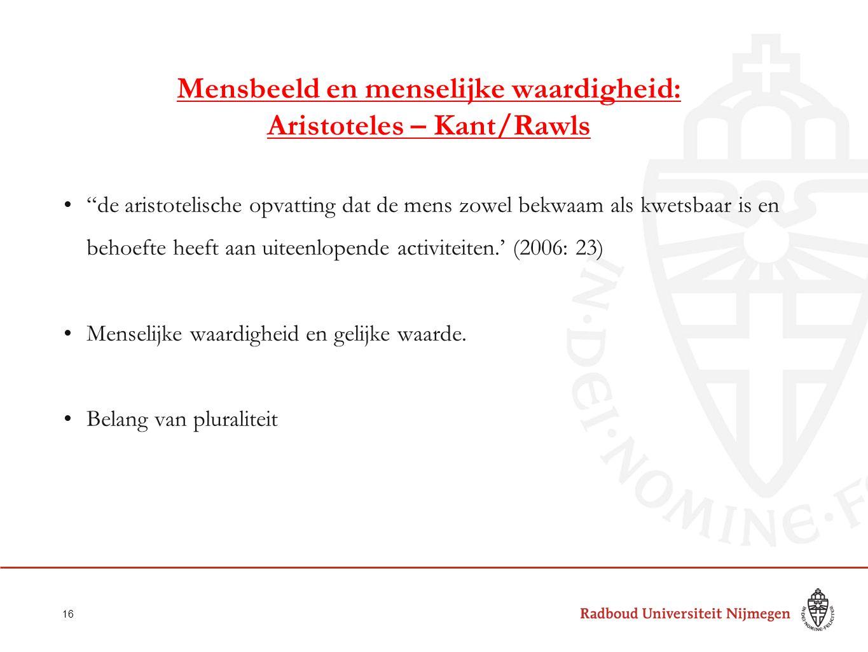 Mensbeeld en menselijke waardigheid: Aristoteles – Kant/Rawls de aristotelische opvatting dat de mens zowel bekwaam als kwetsbaar is en behoefte heeft aan uiteenlopende activiteiten.' (2006: 23) Menselijke waardigheid en gelijke waarde.