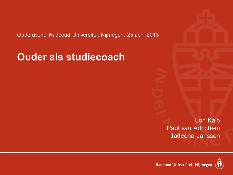 Ouderavond Radboud Universiteit Nijmegen, 25 april 2013 Ouder als studiecoach Lon Kalb Paul van Adrichem Jadeena Janssen