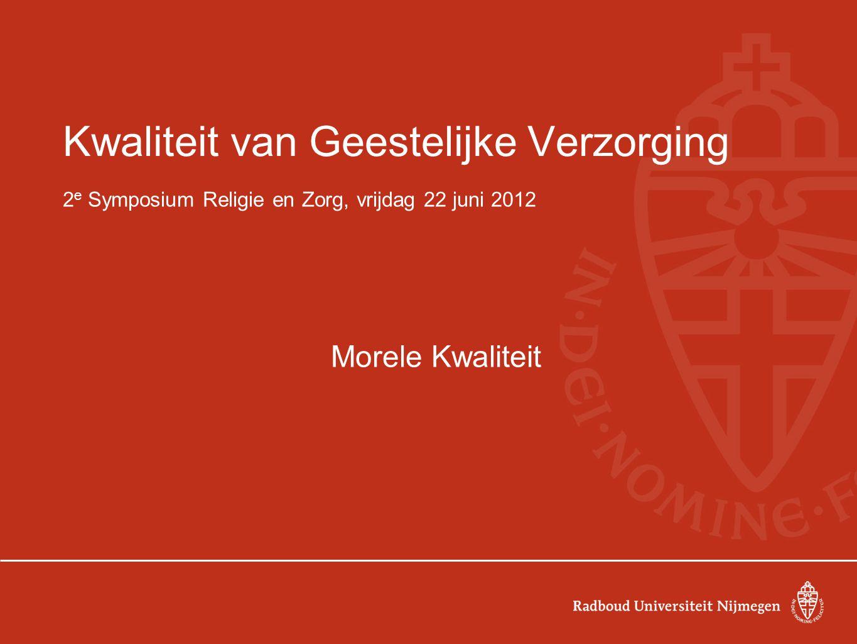 Kwaliteit van Geestelijke Verzorging 2 e Symposium Religie en Zorg, vrijdag 22 juni 2012 Morele Kwaliteit