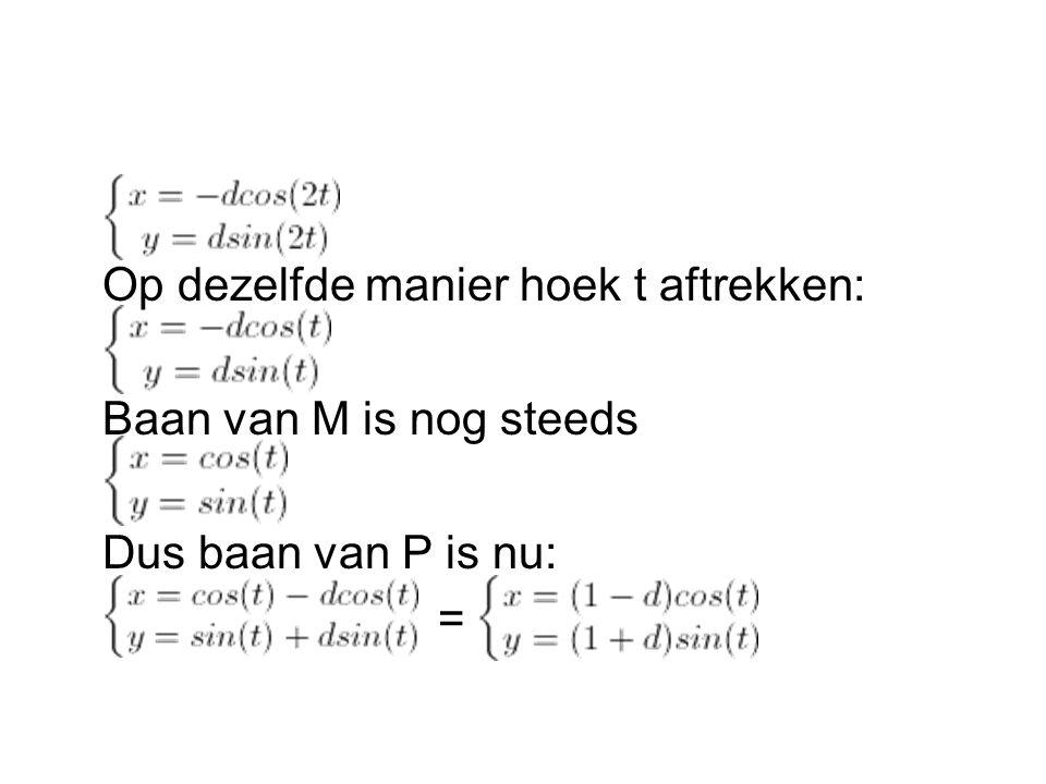Op dezelfde manier hoek t aftrekken: Baan van M is nog steeds Dus baan van P is nu: =