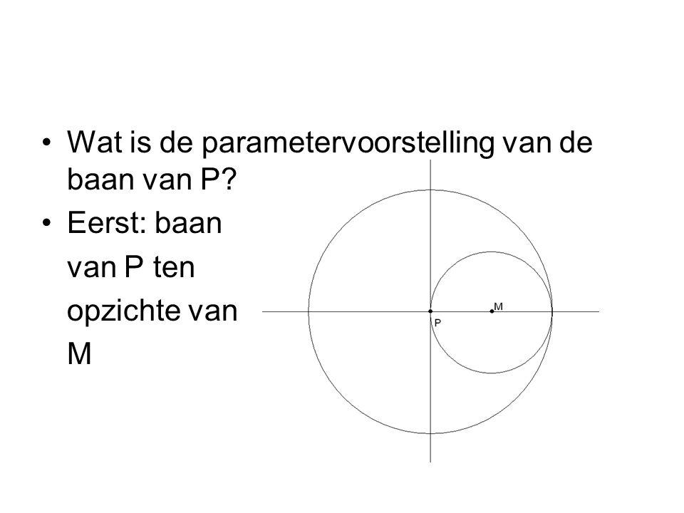 Wat is de parametervoorstelling van de baan van P? Eerst: baan van P ten opzichte van M