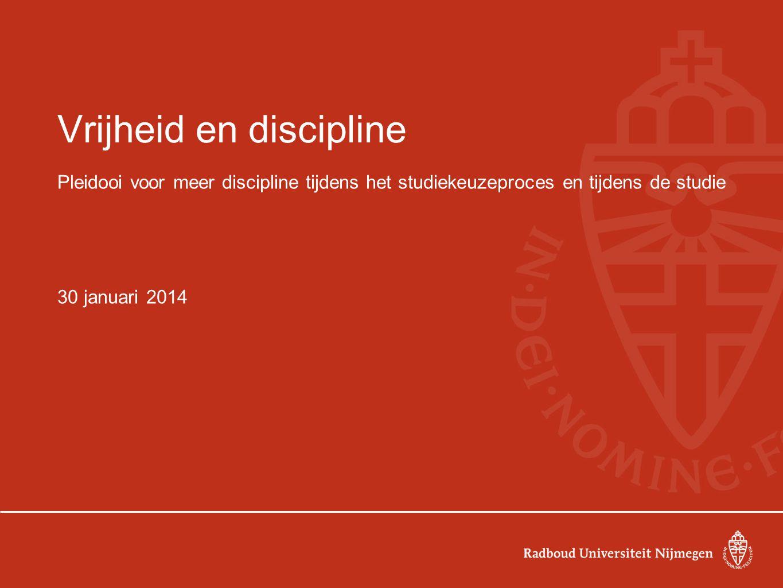 Vrijheid en discipline Pleidooi voor meer discipline tijdens het studiekeuzeproces en tijdens de studie 30 januari 2014