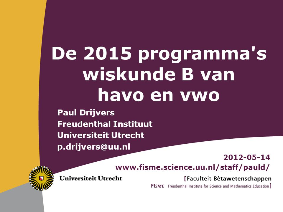 Paul Drijvers Freudenthal Instituut Universiteit Utrecht p.drijvers@uu.nl 2012-05-14 www.fisme.science.uu.nl/staff/pauld/ De 2015 programma's wiskunde