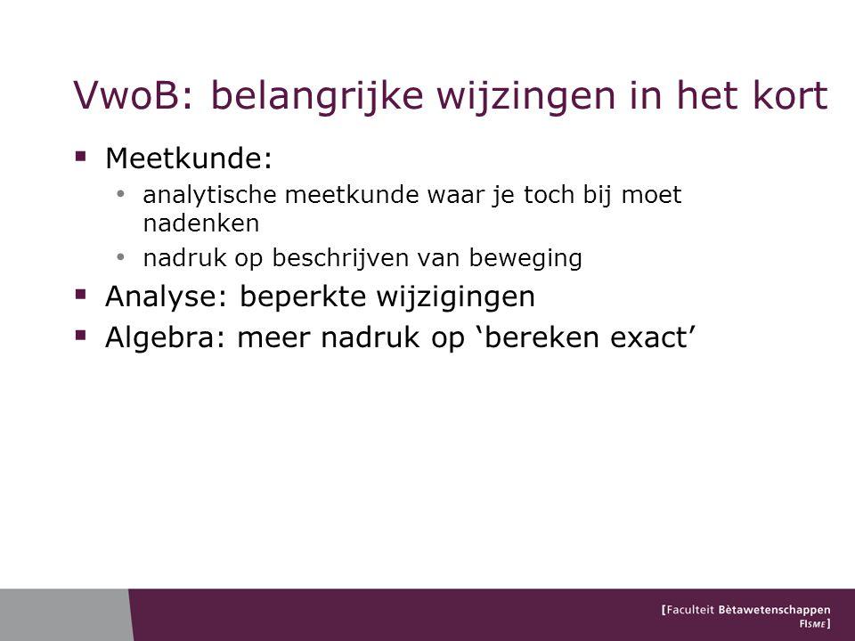 VwoB: belangrijke wijzingen in het kort  Meetkunde: analytische meetkunde waar je toch bij moet nadenken nadruk op beschrijven van beweging  Analyse