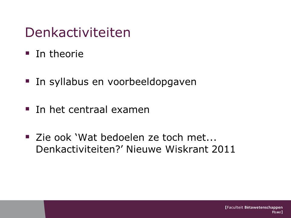  In theorie  In syllabus en voorbeeldopgaven  In het centraal examen  Zie ook 'Wat bedoelen ze toch met... Denkactiviteiten?' Nieuwe Wiskrant 2011