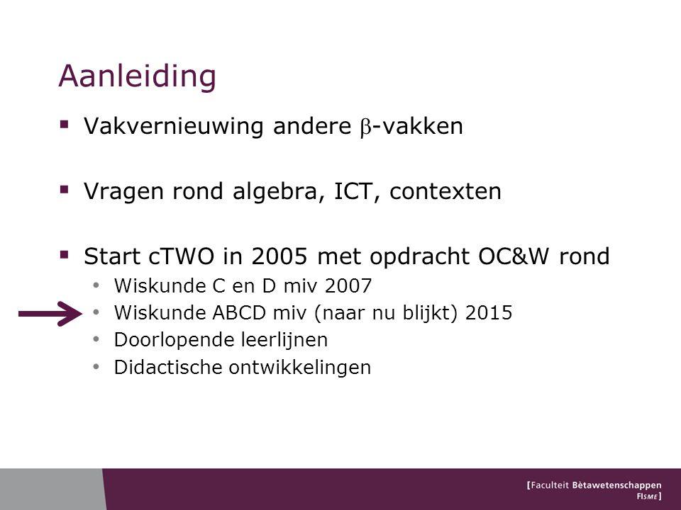 Aanleiding  Vakvernieuwing andere -vakken  Vragen rond algebra, ICT, contexten  Start cTWO in 2005 met opdracht OC&W rond Wiskunde C en D miv 2007