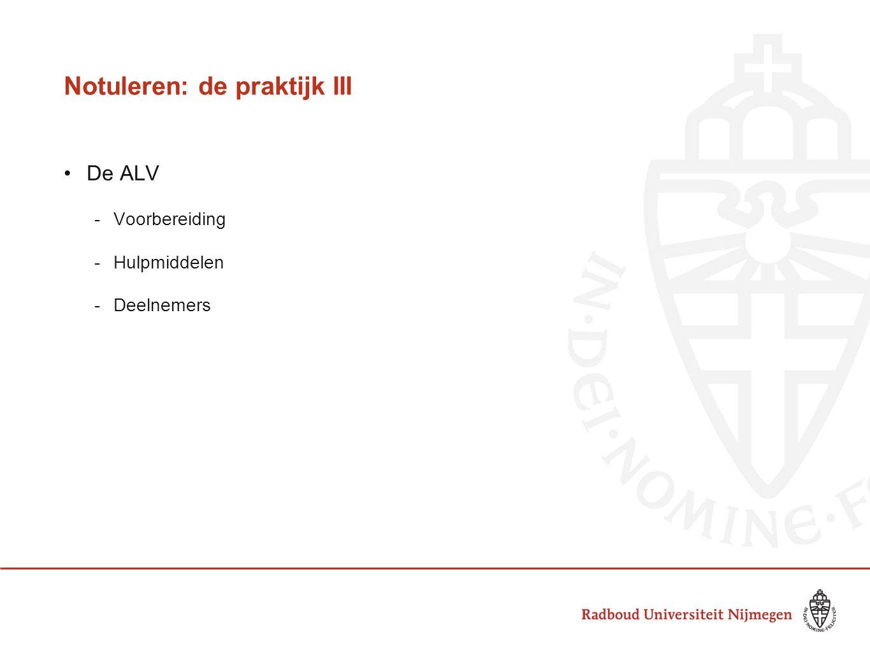 Notuleren: de praktijk III De ALV -Voorbereiding -Hulpmiddelen -Deelnemers