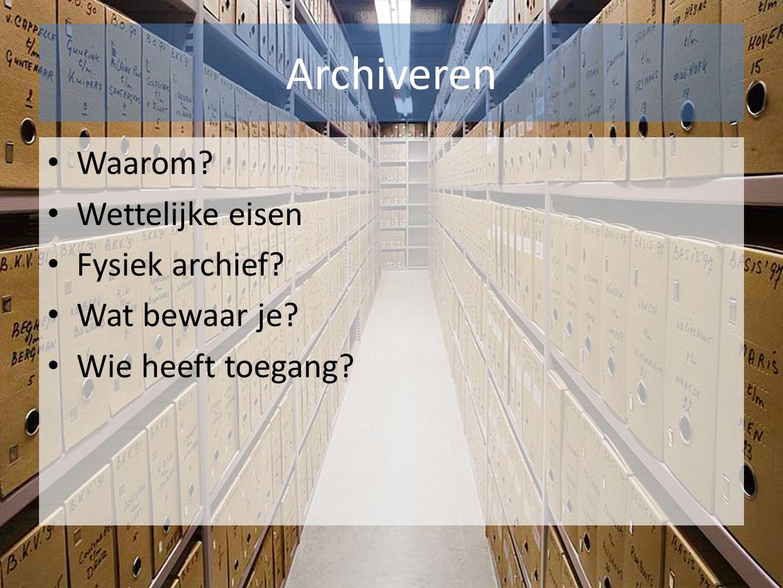 Archiveren Waarom? Wettelijke eisen Fysiek archief? Wat bewaar je? Wie heeft toegang?