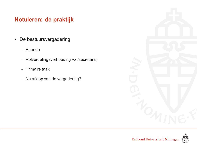 Notuleren: de praktijk De bestuursvergadering -Agenda -Rolverdeling (verhouding Vz./secretaris) -Primaire taak -Na afloop van de vergadering?