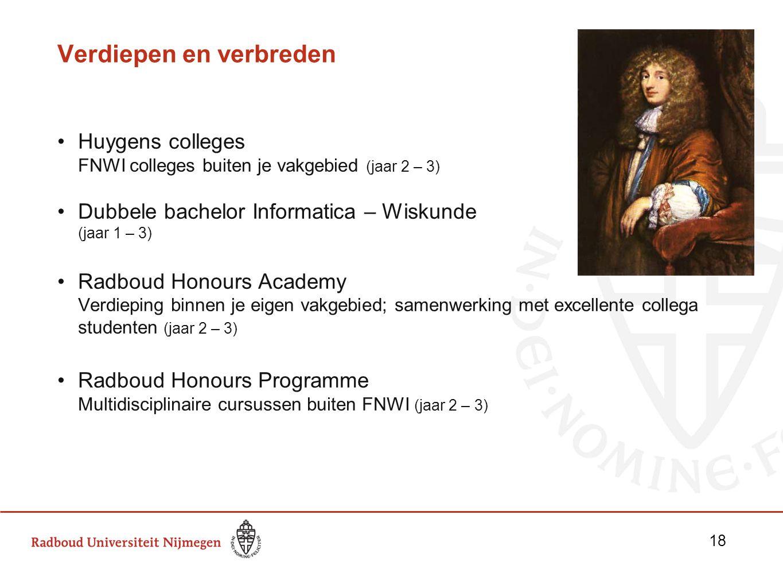 Verdiepen en verbreden Huygens colleges FNWI colleges buiten je vakgebied (jaar 2 – 3) Dubbele bachelor Informatica – Wiskunde (jaar 1 – 3) Radboud Ho