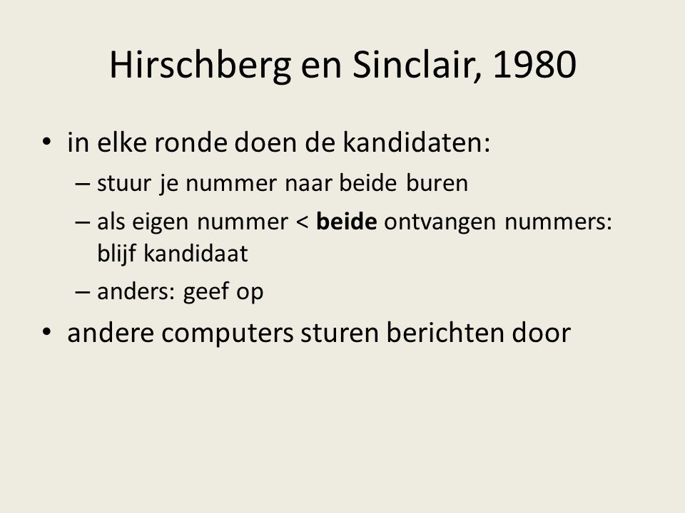 Hirschberg en Sinclair, 1980 in elke ronde doen de kandidaten: – stuur je nummer naar beide buren – als eigen nummer < beide ontvangen nummers: blijf kandidaat – anders: geef op andere computers sturen berichten door