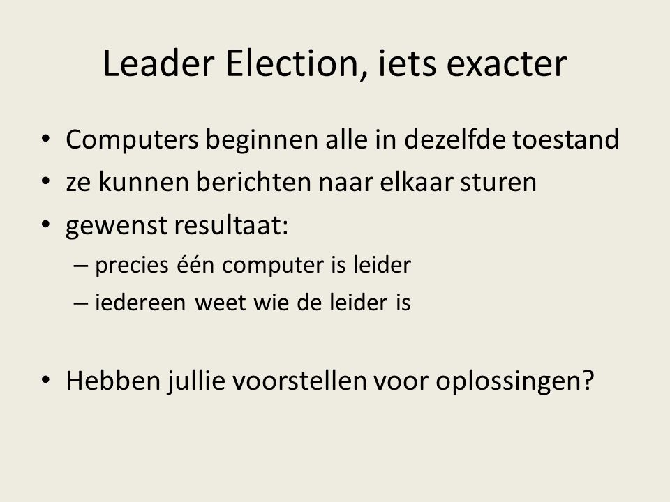 Leader Election, iets exacter Computers beginnen alle in dezelfde toestand ze kunnen berichten naar elkaar sturen gewenst resultaat: – precies één computer is leider – iedereen weet wie de leider is Hebben jullie voorstellen voor oplossingen