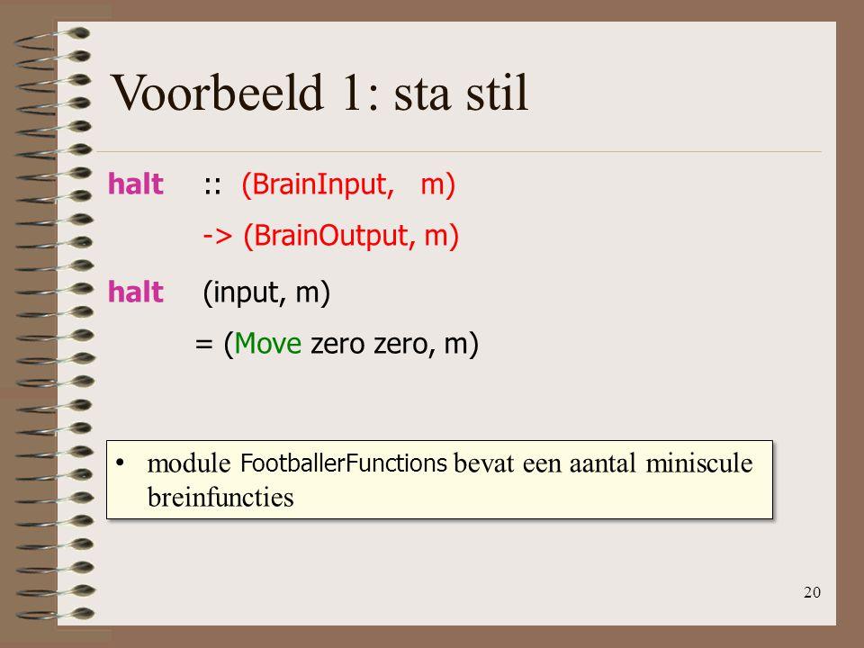 20 halt (input, m) = (Move zero zero, m) halt :: (BrainInput, m) -> (BrainOutput, m) Voorbeeld 1: sta stil module FootballerFunctions bevat een aantal