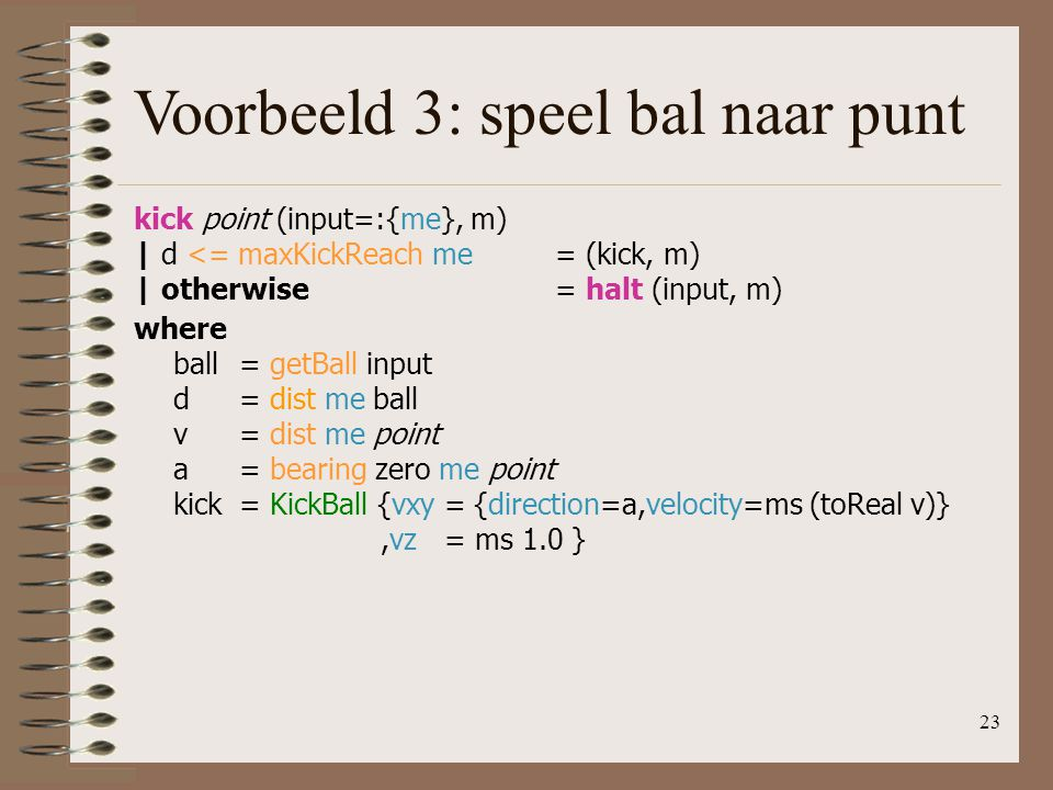 23 Voorbeeld 3: speel bal naar punt kick point (input=:{me}, m) | d <= maxKickReach me= (kick, m) | otherwise= halt (input, m) where ball= getBall input d= dist me ball v= dist me point a= bearing zero me point kick= KickBall {vxy = {direction=a,velocity=ms (toReal v)},vz = ms 1.0 }