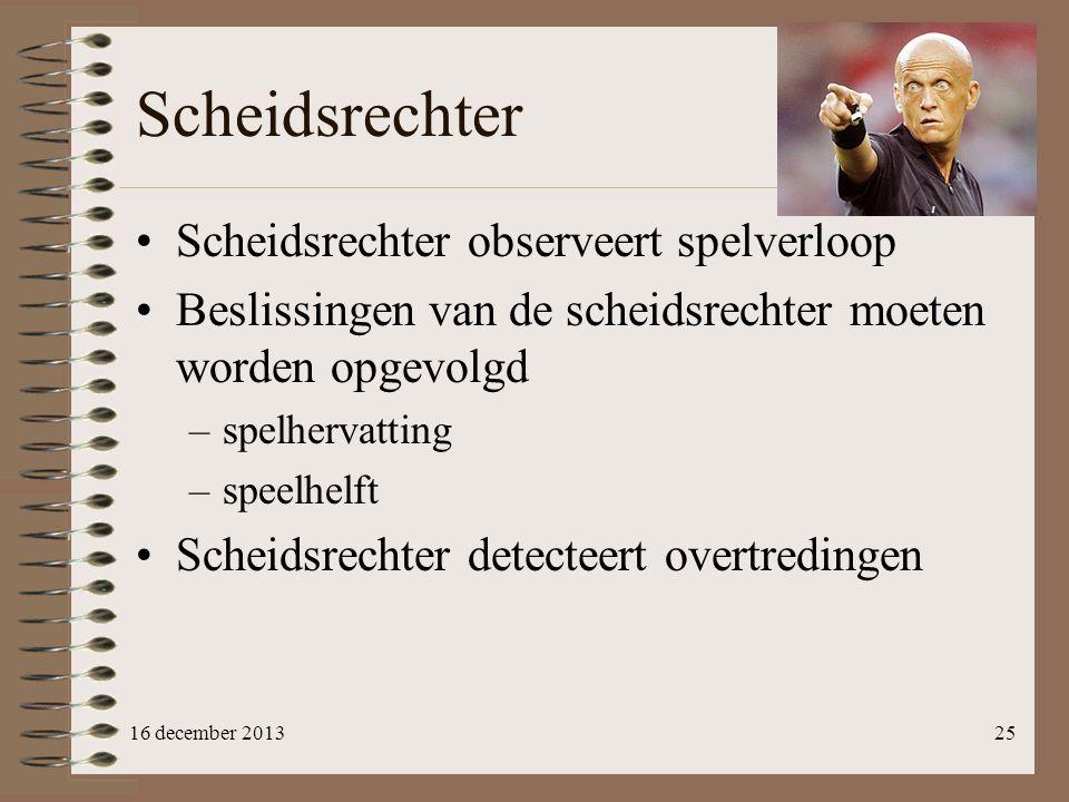 Scheidsrechter 16 december 201325 Scheidsrechter observeert spelverloop Beslissingen van de scheidsrechter moeten worden opgevolgd –spelhervatting –sp