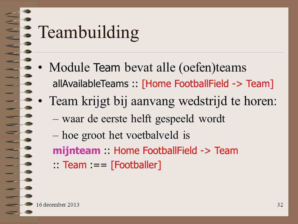 Teambuilding Module Team bevat alle (oefen)teams allAvailableTeams :: [Home FootballField -> Team] Team krijgt bij aanvang wedstrijd te horen: –waar d