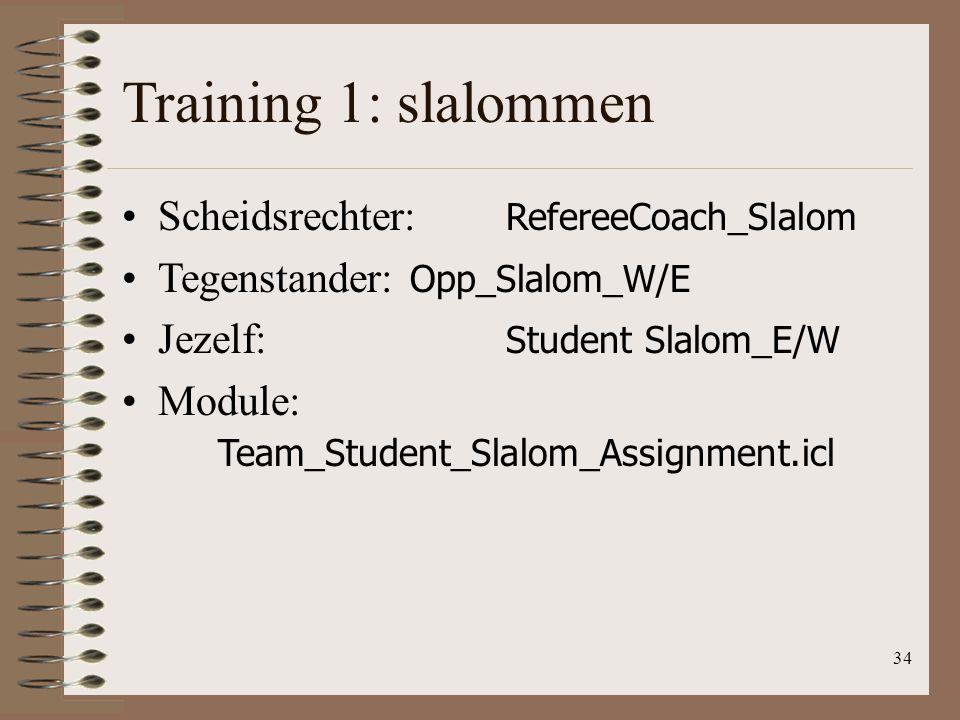 34 Training 1: slalommen Scheidsrechter: RefereeCoach_Slalom Tegenstander: Opp_Slalom_W/E Jezelf: Student Slalom_E/W Module: Team_Student_Slalom_Assig